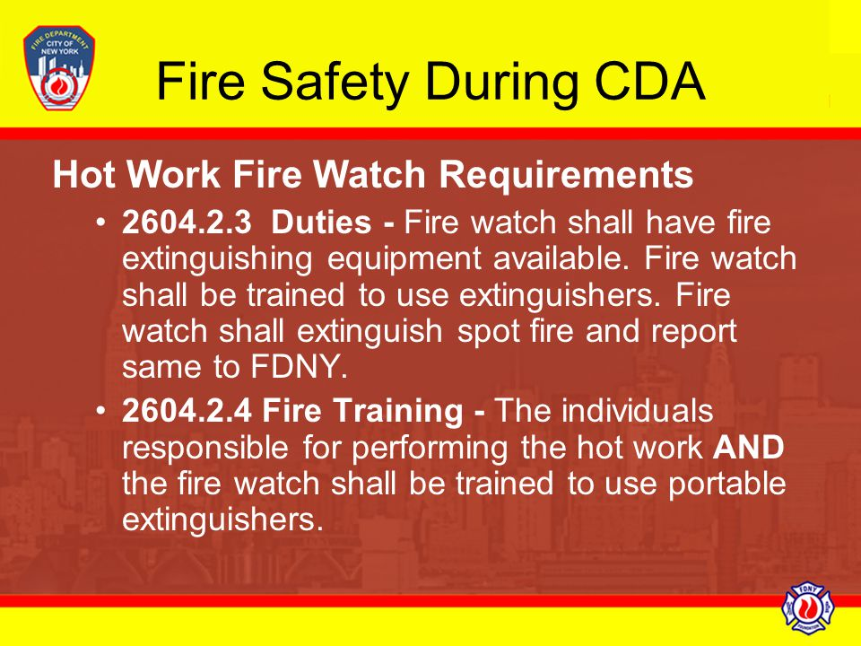 Fire Safety During CDA Hot Work Fire Watch Requirements 2604.2.3 Duties - Fire watch shall have fire extinguishing equipment available. Fire watch sha