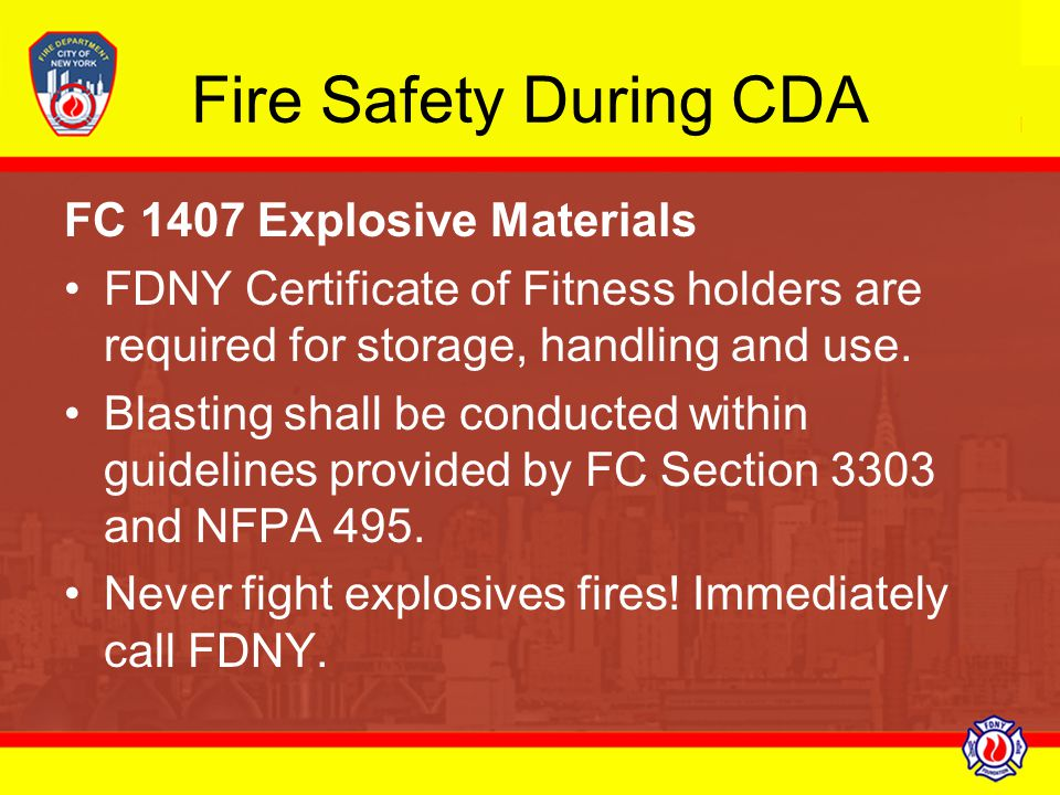 Fire Safety During CDA FC 1407 Explosive Materials FDNY Certificate of Fitness holders are required for storage, handling and use. Blasting shall be c