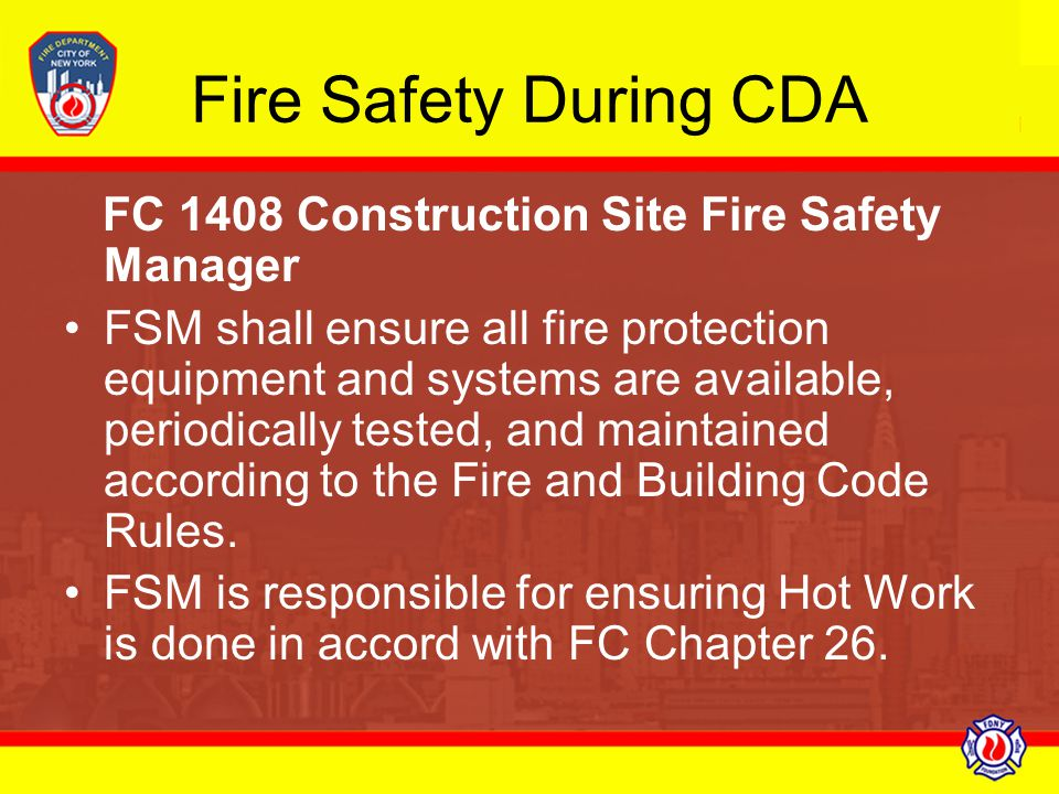 Fire Safety During CDA FC 1408 Construction Site Fire Safety Manager FSM shall ensure all fire protection equipment and systems are available, periodi