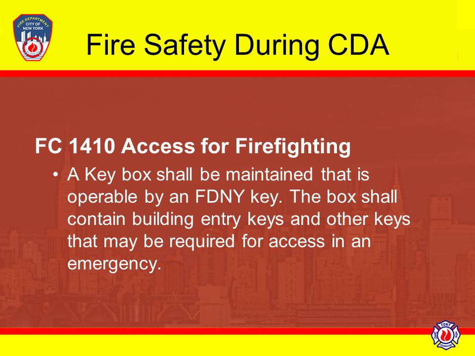 Fire Safety During CDA FC 1410 Access for Firefighting A Key box shall be maintained that is operable by an FDNY key. The box shall contain building e