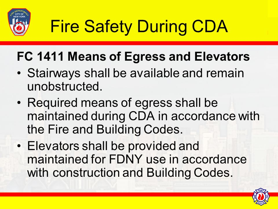Fire Safety During CDA FC 1411 Means of Egress and Elevators Stairways shall be available and remain unobstructed. Required means of egress shall be m