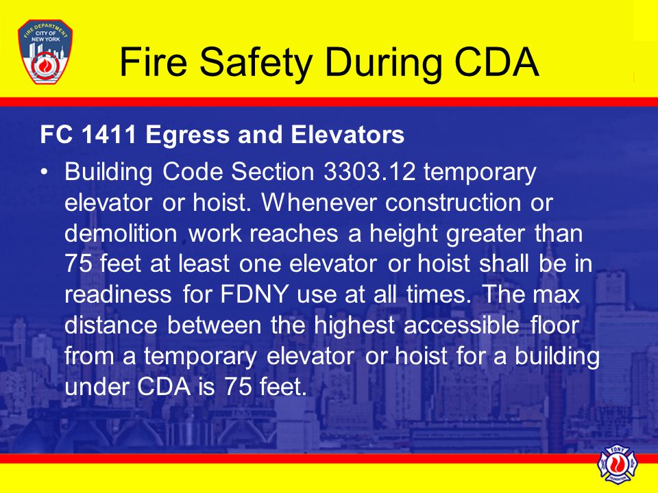 Fire Safety During CDA FC 1411 Egress and Elevators Building Code Section 3303.12 temporary elevator or hoist. Whenever construction or demolition wor