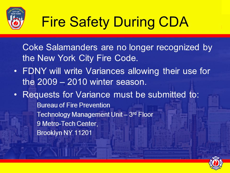 Fire Safety During CDA Coke Salamanders are no longer recognized by the New York City Fire Code. FDNY will write Variances allowing their use for the