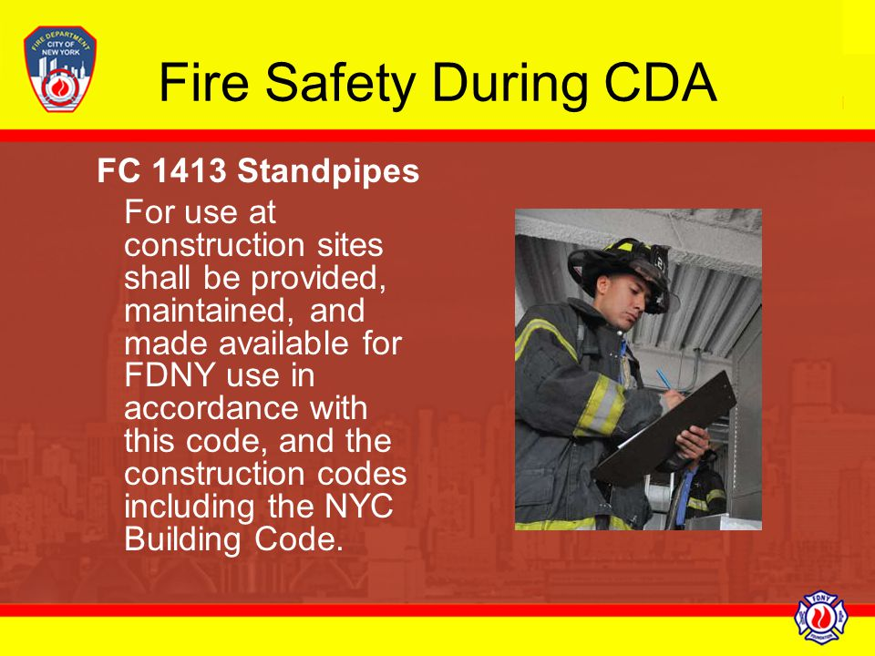 Fire Safety During CDA FC 1413 Standpipes For use at construction sites shall be provided, maintained, and made available for FDNY use in accordance w