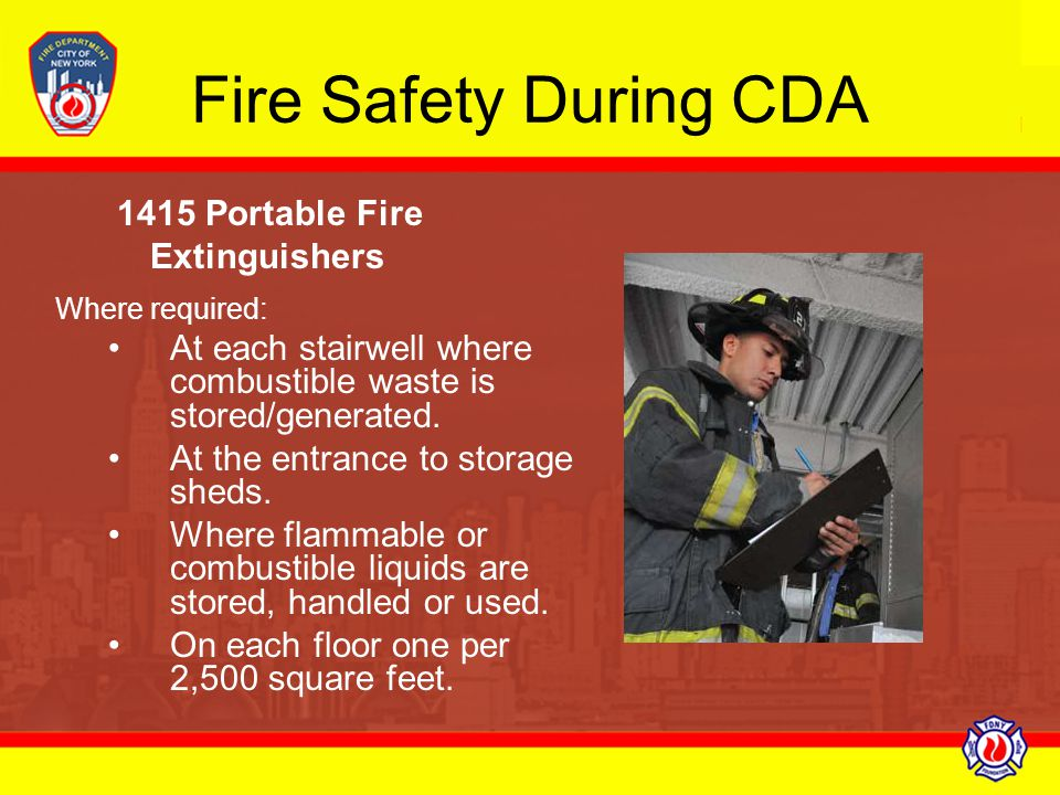 Fire Safety During CDA 1415 Portable Fire Extinguishers Where required: At each stairwell where combustible waste is stored/generated. At the entrance