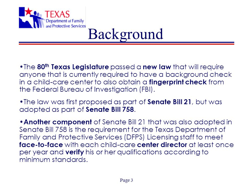 Page 3 Background The 80 th Texas Legislature passed a new law that will require anyone that is currently required to have a background check in a child-care center to also obtain a fingerprint check from the Federal Bureau of Investigation (FBI).