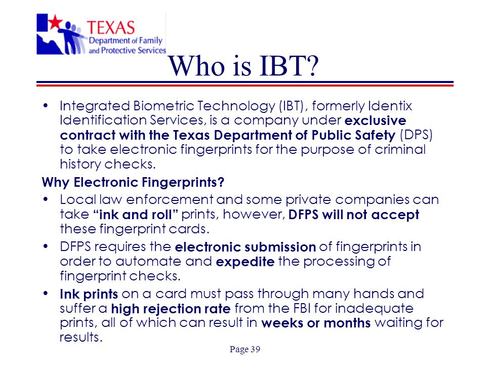 Page 39 Who is IBT? Integrated Biometric Technology (IBT), formerly Identix Identification Services, is a company under exclusive contract with the Te