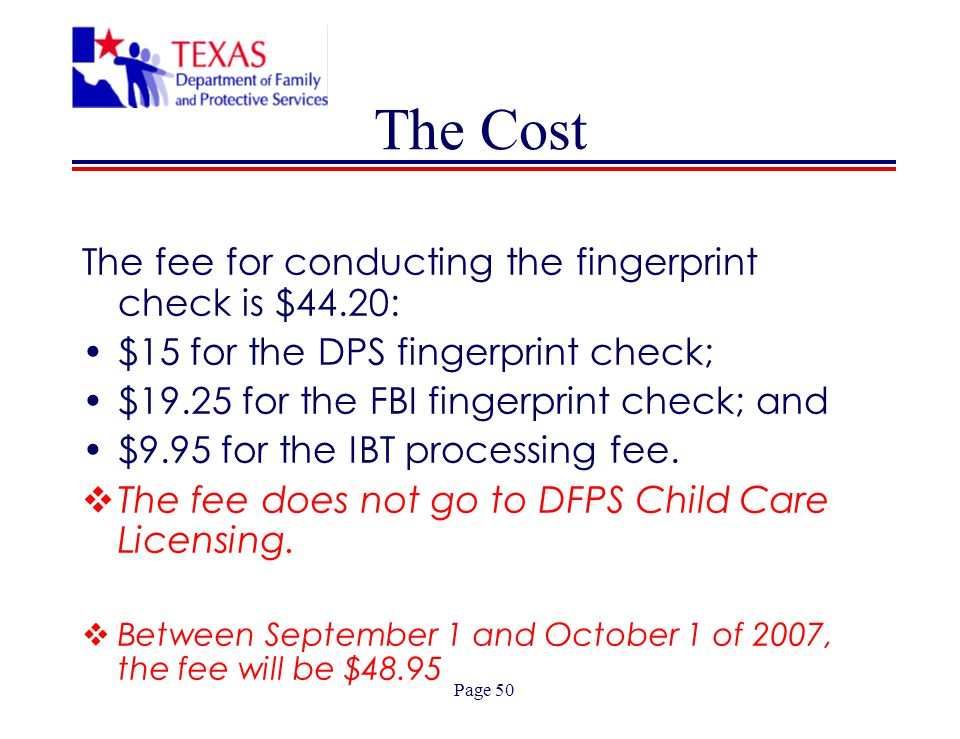Page 50 The Cost The fee for conducting the fingerprint check is $44.20: $15 for the DPS fingerprint check; $19.25 for the FBI fingerprint check; and $9.95 for the IBT processing fee.