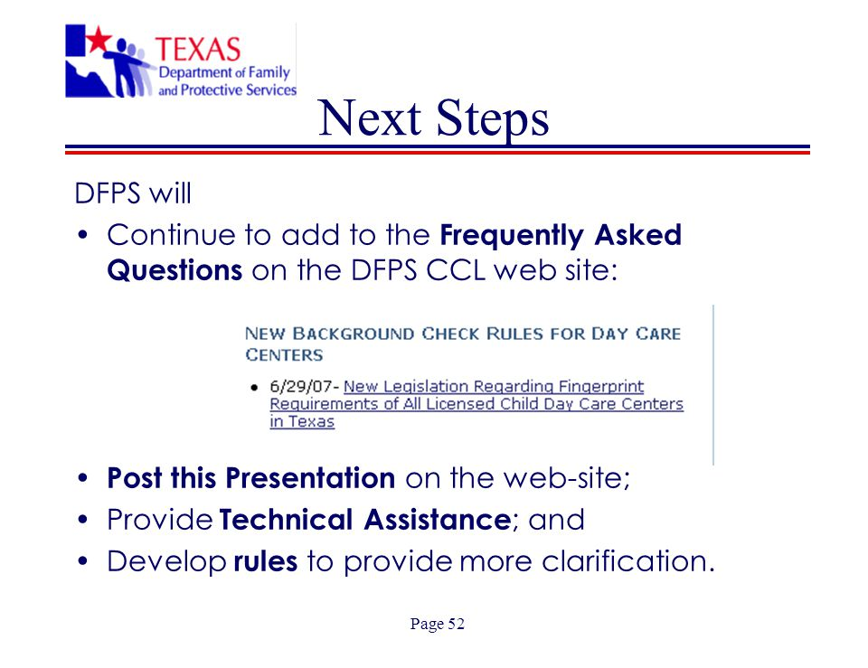 Page 52 Next Steps DFPS will Continue to add to the Frequently Asked Questions on the DFPS CCL web site: Post this Presentation on the web-site; Provide Technical Assistance ; and Develop rules to provide more clarification.