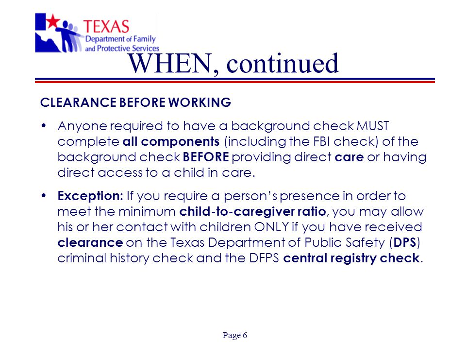 Page 6 WHEN, continued CLEARANCE BEFORE WORKING Anyone required to have a background check MUST complete all components (including the FBI check) of t