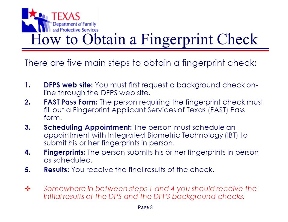 Page 8 How to Obtain a Fingerprint Check There are five main steps to obtain a fingerprint check: 1.DFPS web site: You must first request a background