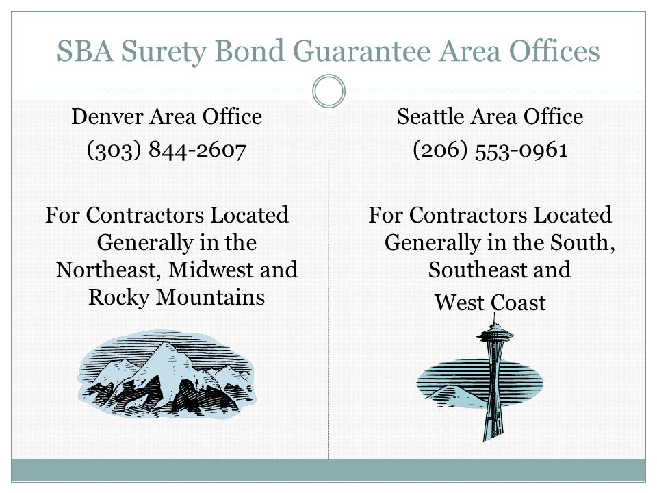 SBA Surety Bond Guarantee Area Offices Denver Area Office (303) For Contractors Located Generally in the Northeast, Midwest and Rocky Mountains Seattle Area Office (206) For Contractors Located Generally in the South, Southeast and West Coast