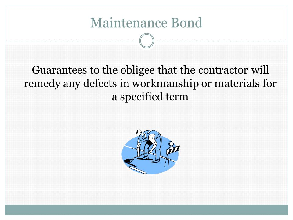 Maintenance Bond Guarantees to the obligee that the contractor will remedy any defects in workmanship or materials for a specified term