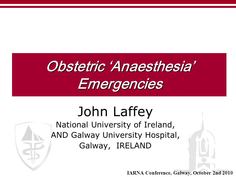 Obstetric 'Anaesthesia' Emergencies John Laffey National University of Ireland, AND Galway University Hospital, Galway, IRELAND IARNA Conference, Galw
