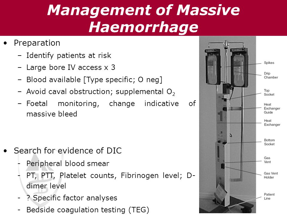 Management of Massive Haemorrhage Preparation –Identify patients at risk –Large bore IV access x 3 –Blood available [Type specific; O neg] –Avoid cava