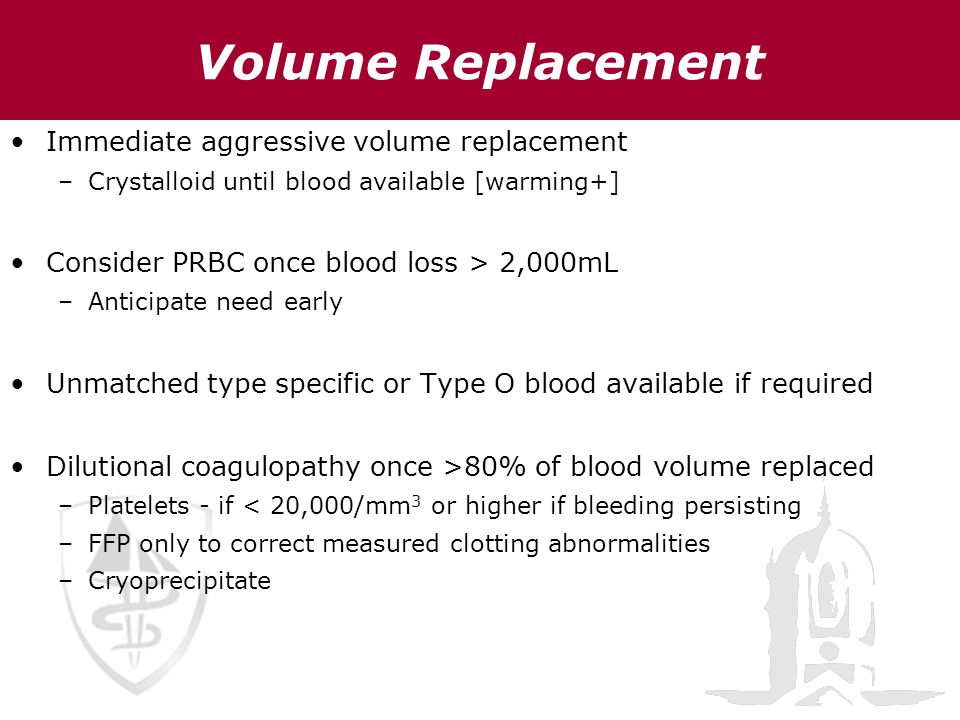 Immediate aggressive volume replacement –Crystalloid until blood available [warming+] Consider PRBC once blood loss > 2,000mL –Anticipate need early U