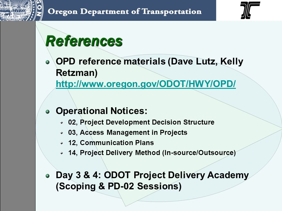 ODOT Projects get Lots of Interest: Safety, Mobility, Access, Convenience Reliability, Predictability Markets: Economy, Recreation, Emergencies Constructability, Maintainability Quality, Value, Financing, Stewardship, Accountability Schedules, Commitments, Performance Measures Innovation, Efficiency, Technical Expertise Workforce – Jobs, Satisfaction, Health, Diversity Environment / Natural Resources / Regulations Community / Social Values / Livability / Aesthetics Election Cycles, Public Image, Communication Financing