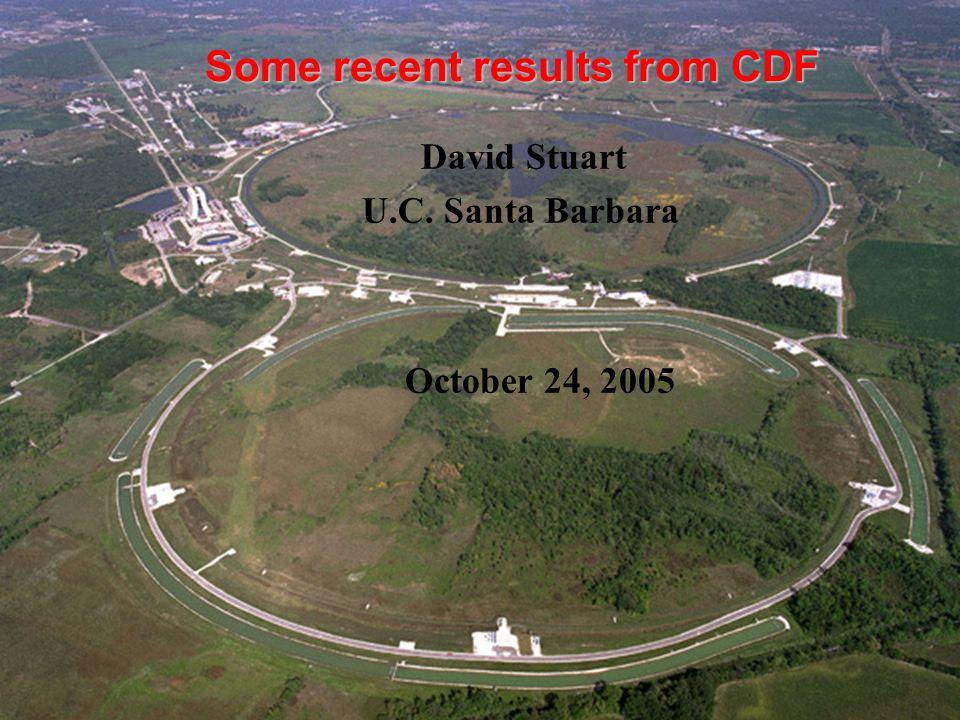 Some recent results from CDF David Stuart U.C. Santa Barbara October 24, 2005