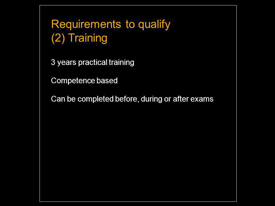 Requirements to qualify (2) Training 3 years practical training Competence based Can be completed before, during or after exams Highlight and overwrite dummy text with your titles and texts.