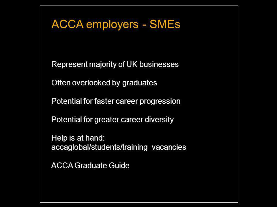 ACCA employers - SMEs Represent majority of UK businesses Often overlooked by graduates Potential for faster career progression Potential for greater career diversity Help is at hand: accaglobal/students/training_vacancies ACCA Graduate Guide Highlight and overwrite dummy text with your titles and texts.