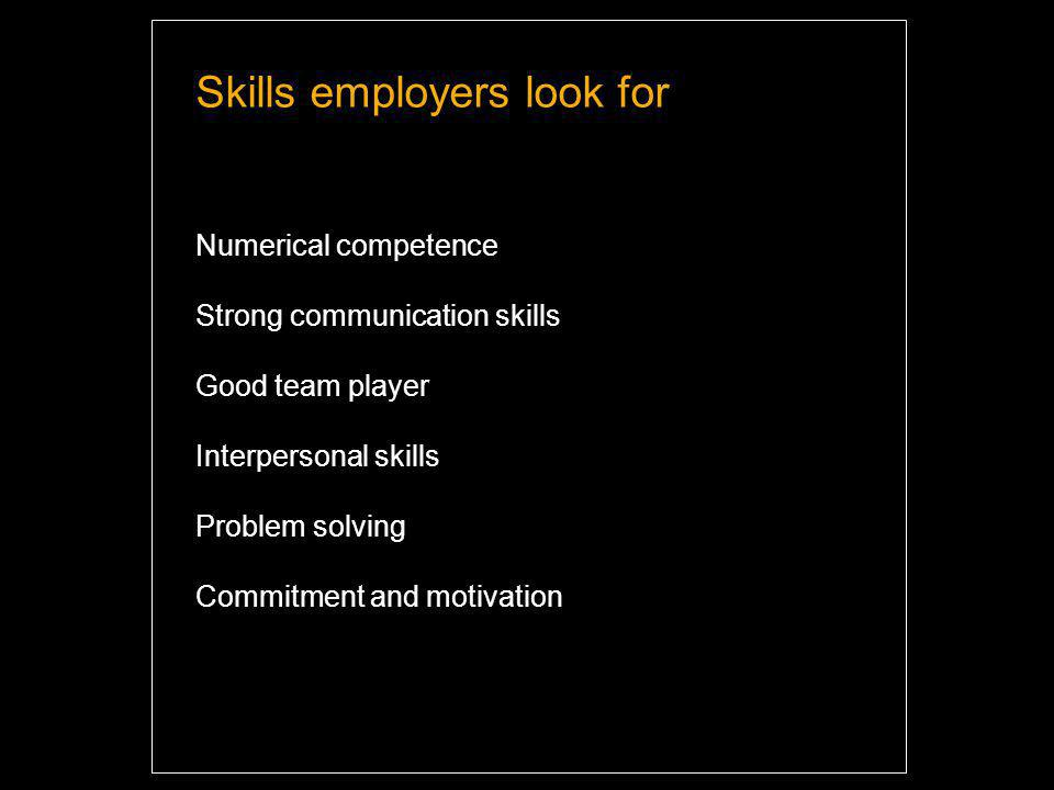 Skills employers look for Numerical competence Strong communication skills Good team player Interpersonal skills Problem solving Commitment and motivation Highlight and overwrite dummy text with your titles and texts.