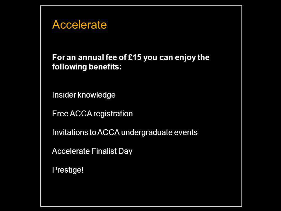 Accelerate For an annual fee of £15 you can enjoy the following benefits: Insider knowledge Free ACCA registration Invitations to ACCA undergraduate events Accelerate Finalist Day Prestige.