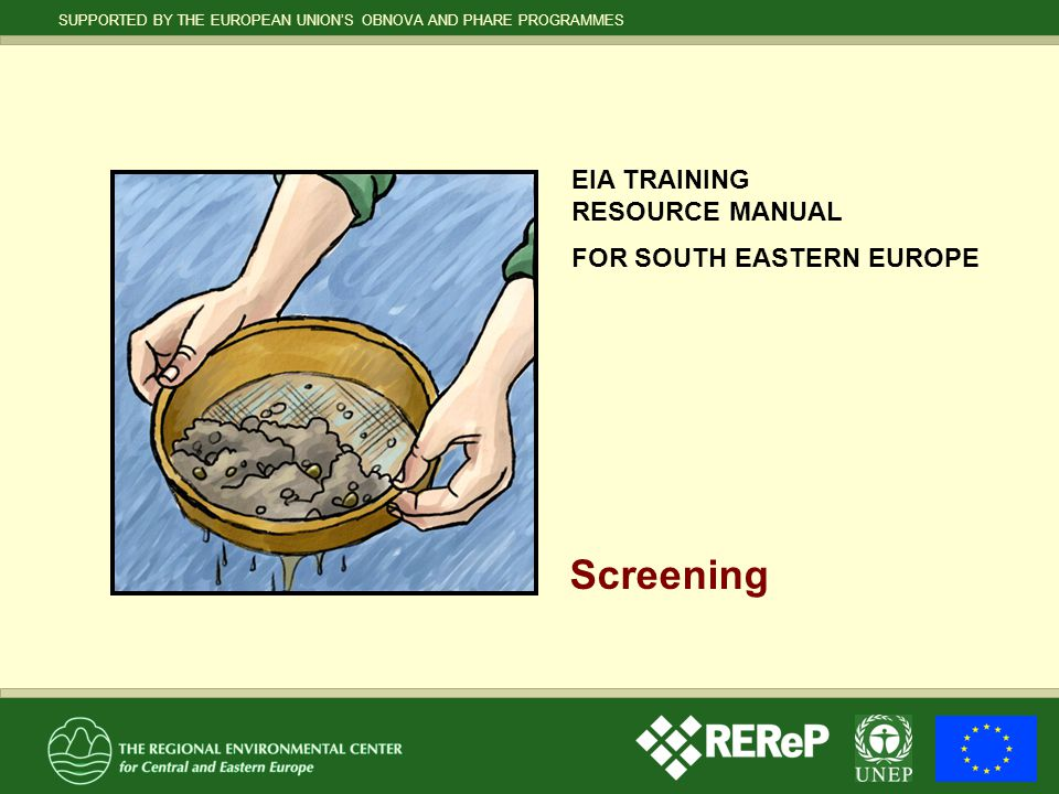 12 SCREENING SUPPORTED BY THE EUROPEAN UNION'S OBNOVA AND PHARE PROGRAMMES EIA TRAINING RESOURCE MANUAL FOR SOUTH EASTERN EUROPE Screening in accordance with the Espoo Convention  All proposed activities listed in Appendix I to the Convention have to be screened for possibly significant, adverse transboundary impacts.
