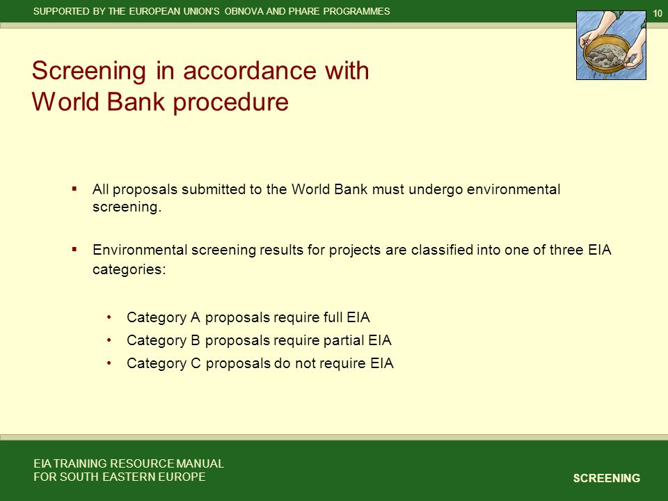 10 SCREENING SUPPORTED BY THE EUROPEAN UNION'S OBNOVA AND PHARE PROGRAMMES EIA TRAINING RESOURCE MANUAL FOR SOUTH EASTERN EUROPE Screening in accordance with World Bank procedure  All proposals submitted to the World Bank must undergo environmental screening.