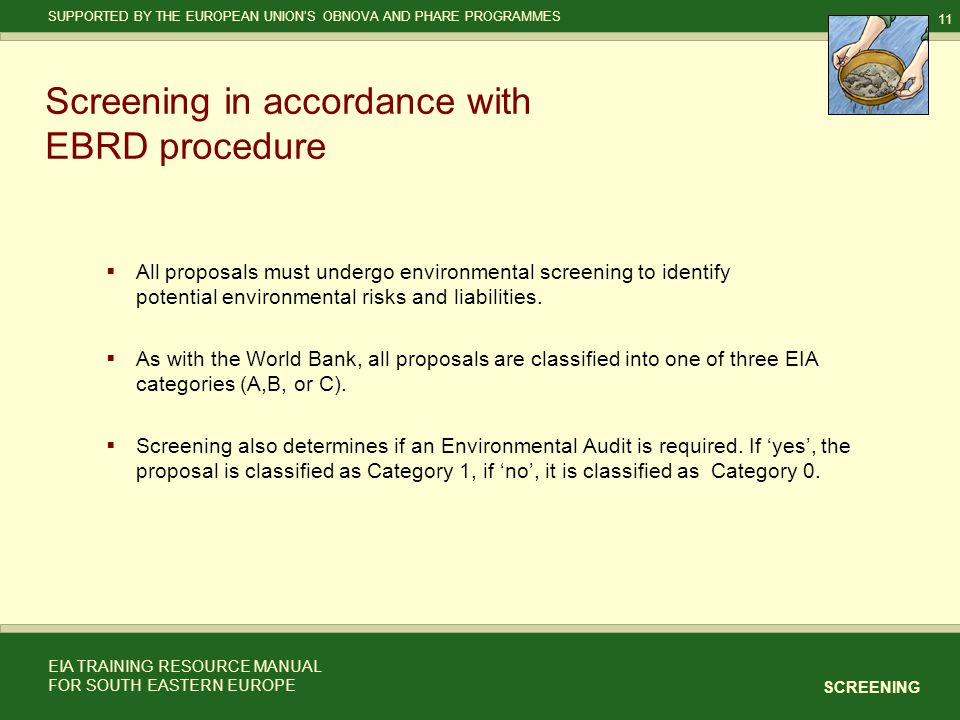 11 SCREENING SUPPORTED BY THE EUROPEAN UNION'S OBNOVA AND PHARE PROGRAMMES EIA TRAINING RESOURCE MANUAL FOR SOUTH EASTERN EUROPE Screening in accordance with EBRD procedure  All proposals must undergo environmental screening to identify potential environmental risks and liabilities.