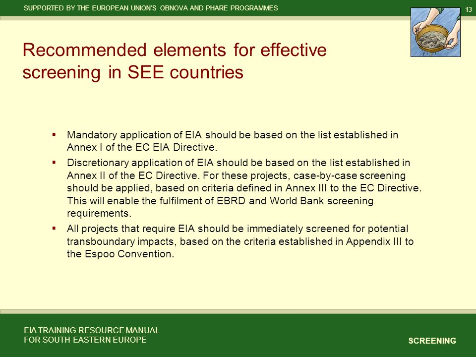 13 SCREENING SUPPORTED BY THE EUROPEAN UNION'S OBNOVA AND PHARE PROGRAMMES EIA TRAINING RESOURCE MANUAL FOR SOUTH EASTERN EUROPE Recommended elements for effective screening in SEE countries  Mandatory application of EIA should be based on the list established in Annex I of the EC EIA Directive.