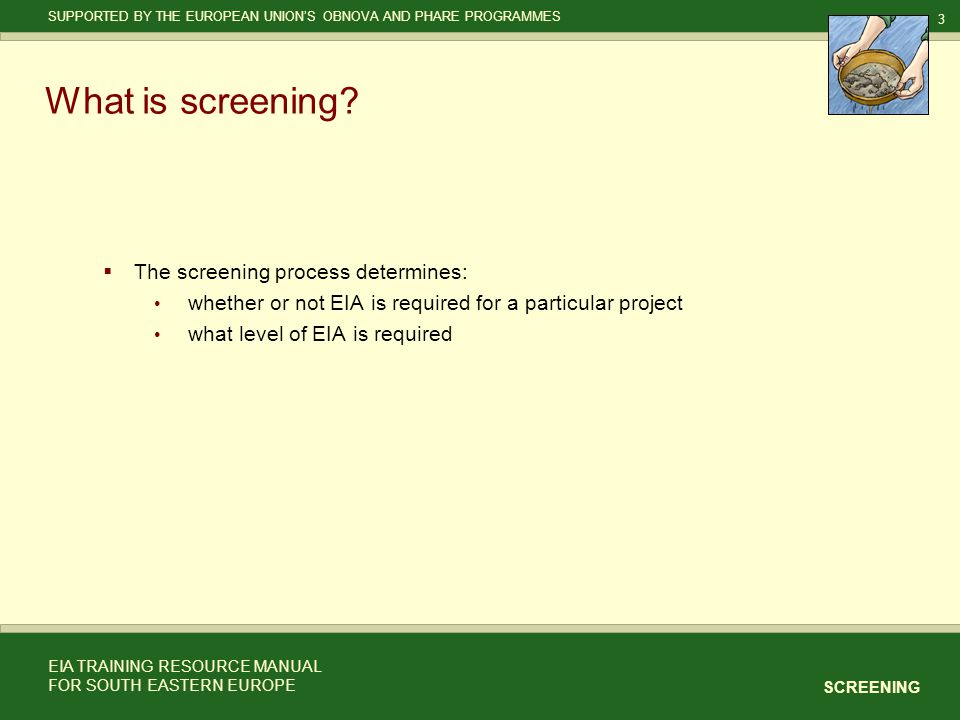 3 SCREENING SUPPORTED BY THE EUROPEAN UNION'S OBNOVA AND PHARE PROGRAMMES EIA TRAINING RESOURCE MANUAL FOR SOUTH EASTERN EUROPE What is screening.