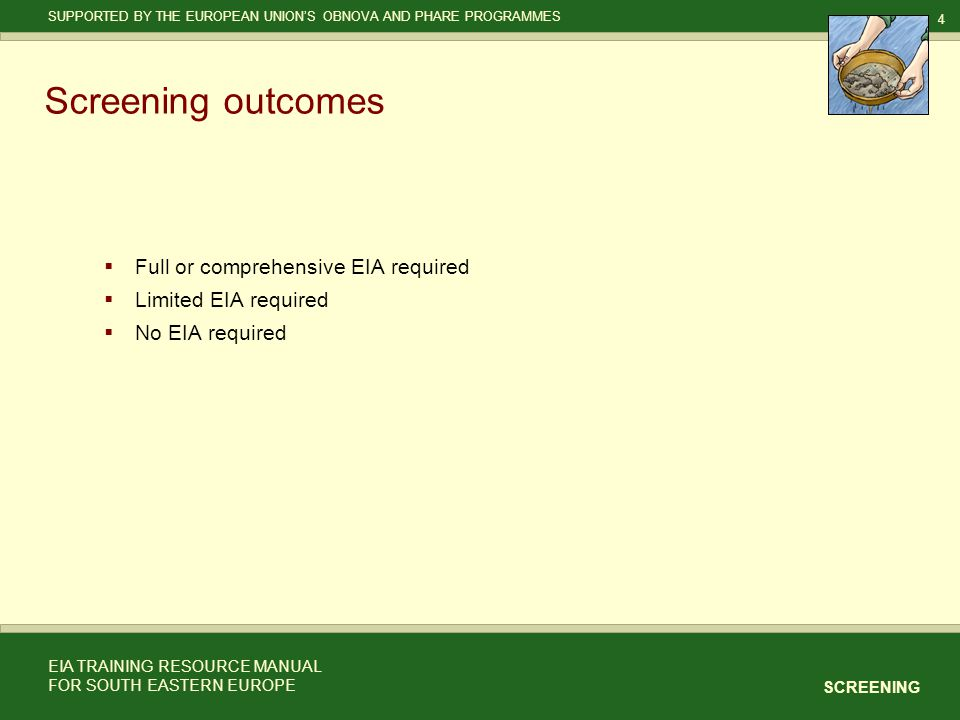 4 SCREENING SUPPORTED BY THE EUROPEAN UNION'S OBNOVA AND PHARE PROGRAMMES EIA TRAINING RESOURCE MANUAL FOR SOUTH EASTERN EUROPE Screening outcomes  Full or comprehensive EIA required  Limited EIA required  No EIA required
