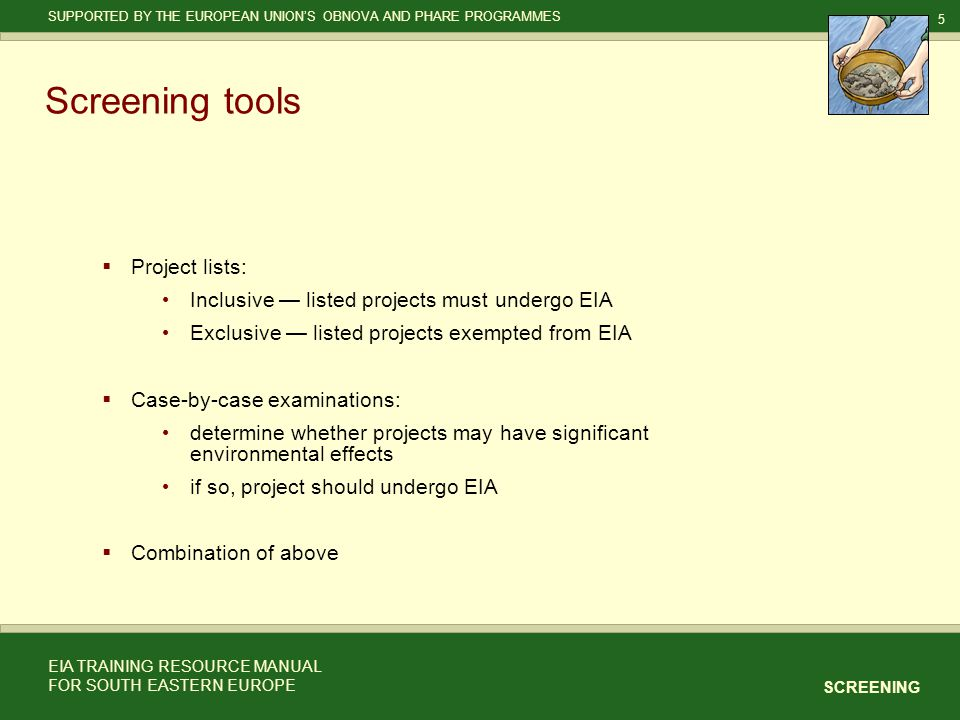 5 SCREENING SUPPORTED BY THE EUROPEAN UNION'S OBNOVA AND PHARE PROGRAMMES EIA TRAINING RESOURCE MANUAL FOR SOUTH EASTERN EUROPE Screening tools  Project lists: Inclusive — listed projects must undergo EIA Exclusive — listed projects exempted from EIA  Case-by-case examinations: determine whether projects may have significant environmental effects if so, project should undergo EIA  Combination of above
