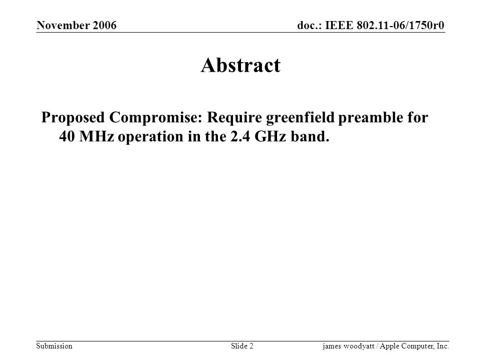 doc.: IEEE 802.11-06/1750r0 Submission November 2006 james woodyatt / Apple Computer, Inc.Slide 2 Abstract Proposed Compromise: Require greenfield preamble for 40 MHz operation in the 2.4 GHz band.