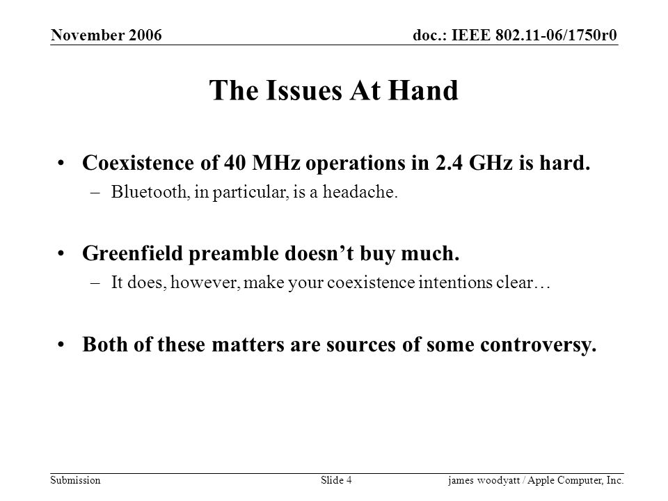 doc.: IEEE 802.11-06/1750r0 Submission November 2006 james woodyatt / Apple Computer, Inc.Slide 4 The Issues At Hand Coexistence of 40 MHz operations in 2.4 GHz is hard.