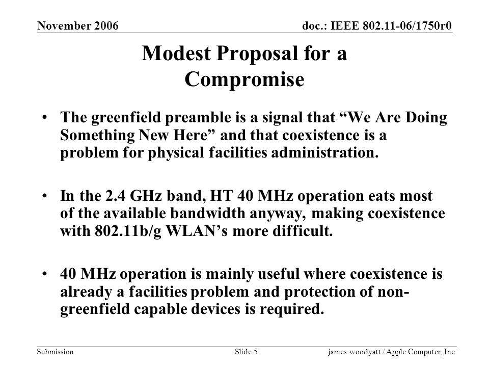 doc.: IEEE 802.11-06/1750r0 Submission November 2006 james woodyatt / Apple Computer, Inc.Slide 5 Modest Proposal for a Compromise The greenfield preamble is a signal that We Are Doing Something New Here and that coexistence is a problem for physical facilities administration.