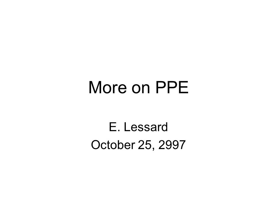 More on PPE E. Lessard October 25, 2997
