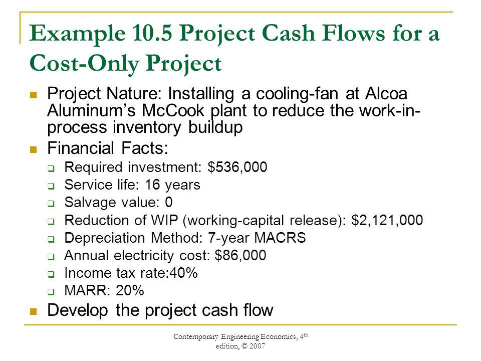 Contemporary Engineering Economics, 4 th edition, © 2007 Example 10.5 Project Cash Flows for a Cost-Only Project Project Nature: Installing a cooling-fan at Alcoa Aluminum's McCook plant to reduce the work-in- process inventory buildup Financial Facts:  Required investment: $536,000  Service life: 16 years  Salvage value: 0  Reduction of WIP (working-capital release): $2,121,000  Depreciation Method: 7-year MACRS  Annual electricity cost: $86,000  Income tax rate:40%  MARR: 20% Develop the project cash flow