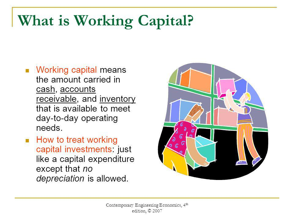 Contemporary Engineering Economics, 4 th edition, © 2007 Working Capital Equations Accounting definition:  WC = Current Asset – Current Liabilities   WC =  CA -  CL where  WC = changes in working capital  CA = changes in current assets  CL = changes in current liabilities If  WC > 0, working capital requirement.