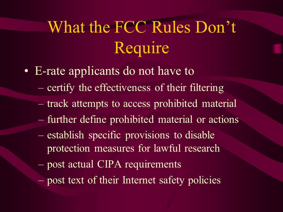 What the FCC Rules Don't Require E-rate applicants do not have to –certify the effectiveness of their filtering –track attempts to access prohibited material –further define prohibited material or actions –establish specific provisions to disable protection measures for lawful research –post actual CIPA requirements –post text of their Internet safety policies