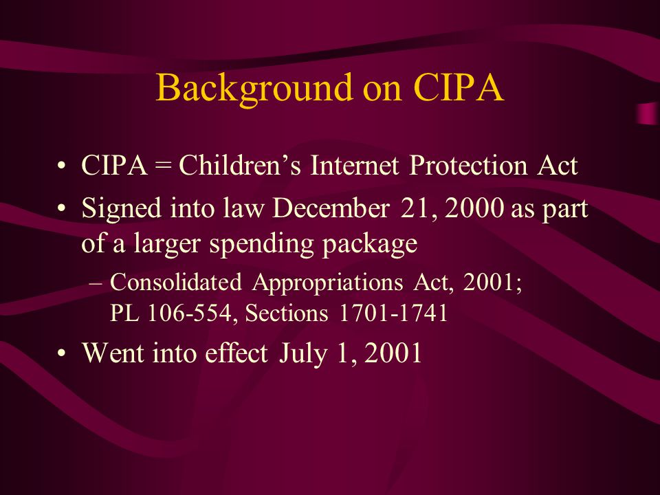 Background on CIPA CIPA = Children's Internet Protection Act Signed into law December 21, 2000 as part of a larger spending package –Consolidated Appropriations Act, 2001; PL 106-554, Sections 1701-1741 Went into effect July 1, 2001