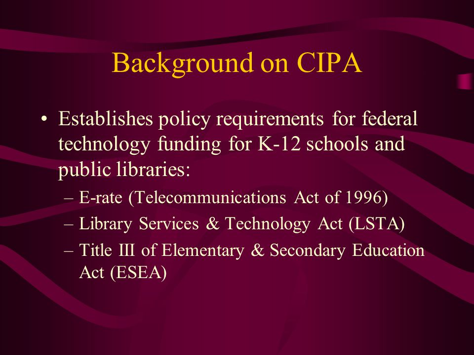 Background on CIPA Special provisions for E-rate users: –Does NOT apply to telecom-only funding –Must meet additional Internet safety policy requirements under Neighborhood Children's Internet Protection Act (N-CIPA) CIPA addresses the filtering requirement and the need for an Internet Safety Policy N-CIPA focuses on what has to be included in a school or library Internet safety policy