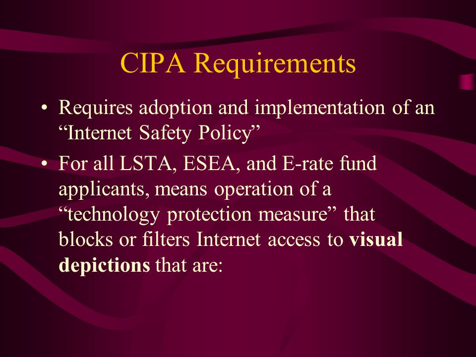 CIPA Requirements Obscene Child pornography Harmful to minors Minor = An individual who has not attained the age of 17
