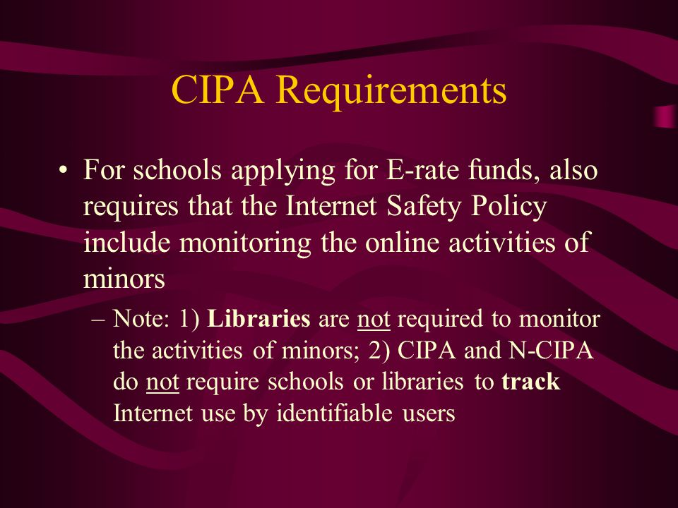 CIPA Requirements For schools applying for E-rate funds, also requires that the Internet Safety Policy include monitoring the online activities of minors –Note: 1) Libraries are not required to monitor the activities of minors; 2) CIPA and N-CIPA do not require schools or libraries to track Internet use by identifiable users