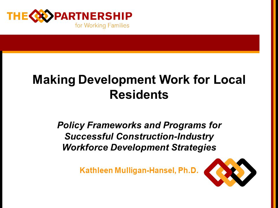 Making Development Work for Local Residents Policy Frameworks and Programs for Successful Construction-Industry Workforce Development Strategies Kathleen Mulligan-Hansel, Ph.D.