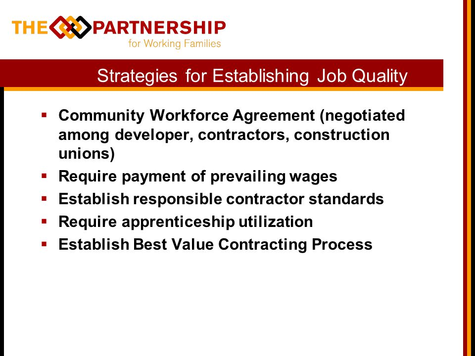 Strategies for Establishing Job Quality  Community Workforce Agreement (negotiated among developer, contractors, construction unions)  Require payment of prevailing wages  Establish responsible contractor standards  Require apprenticeship utilization  Establish Best Value Contracting Process