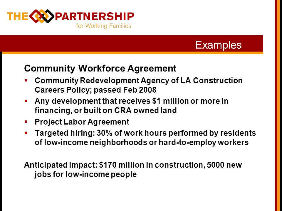 Examples Community Workforce Agreement  Community Redevelopment Agency of LA Construction Careers Policy; passed Feb 2008  Any development that receives $1 million or more in financing, or built on CRA owned land  Project Labor Agreement  Targeted hiring: 30% of work hours performed by residents of low-income neighborhoods or hard-to-employ workers Anticipated impact: $170 million in construction, 5000 new jobs for low-income people