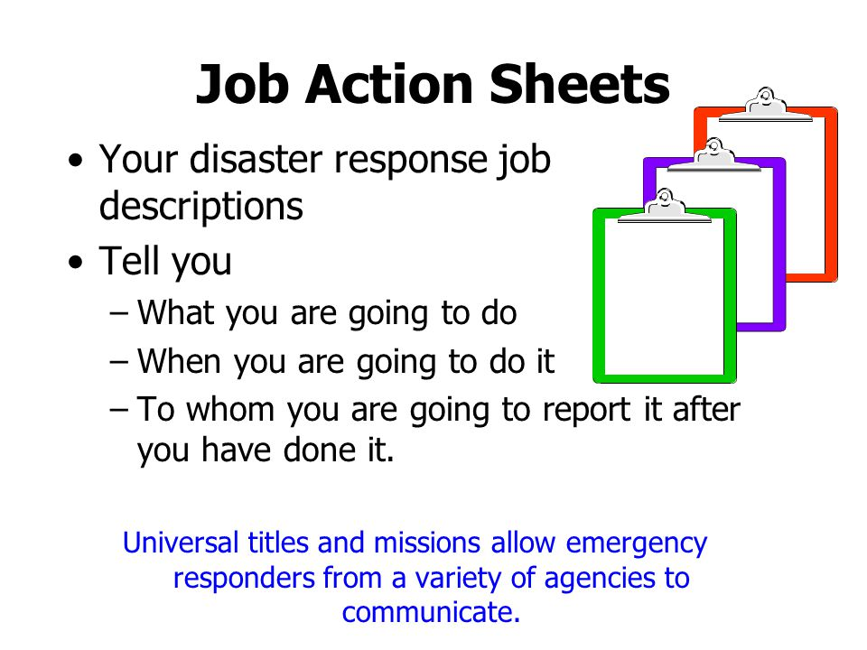 Job Action Sheets Your disaster response job descriptions Tell you –What you are going to do –When you are going to do it –To whom you are going to re