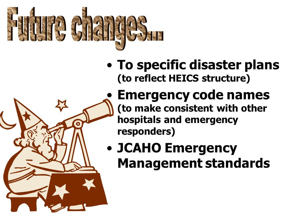To specific disaster plans (to reflect HEICS structure) Emergency code names (to make consistent with other hospitals and emergency responders) JCAHO