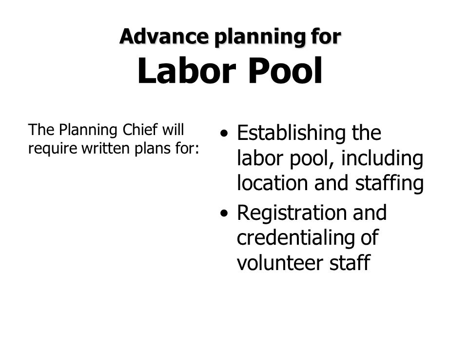 Advance planning for Advance planning for Labor Pool Establishing the labor pool, including location and staffing Registration and credentialing of vo